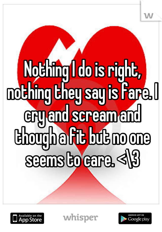 Nothing I do is right, nothing they say is fare. I cry and scream and though a fit but no one seems to care. <\3