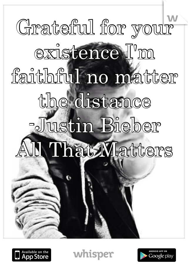 Grateful for your existence I'm faithful no matter the distance -Justin Bieber  All That Matters