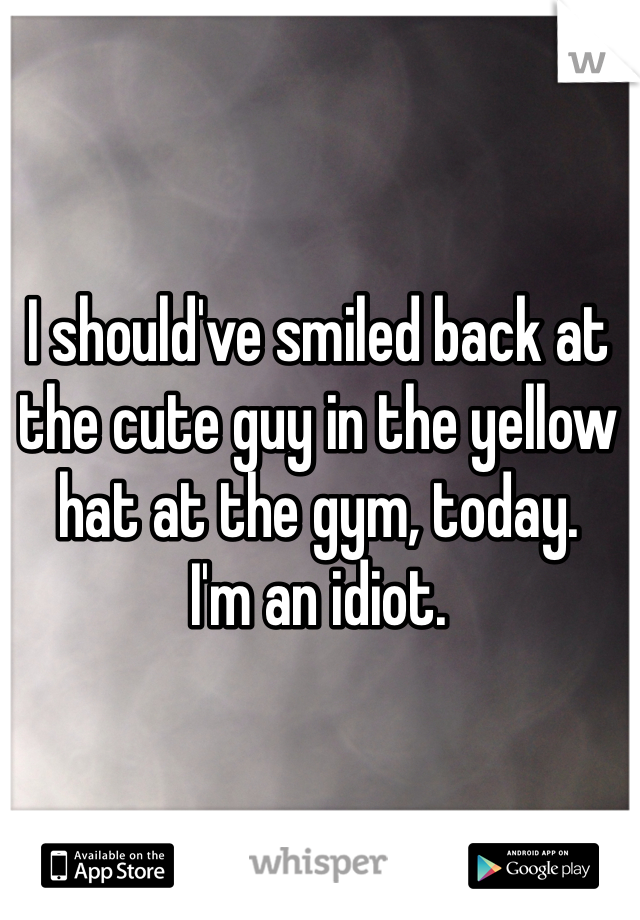I should've smiled back at the cute guy in the yellow hat at the gym, today.  I'm an idiot.