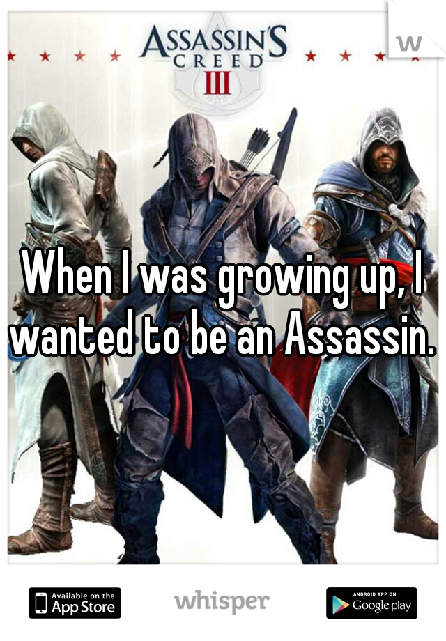 When I was growing up, I wanted to be an Assassin.