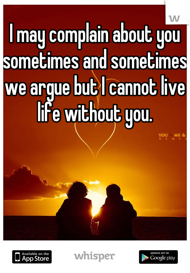I may complain about you sometimes and sometimes we argue but I cannot live life without you.