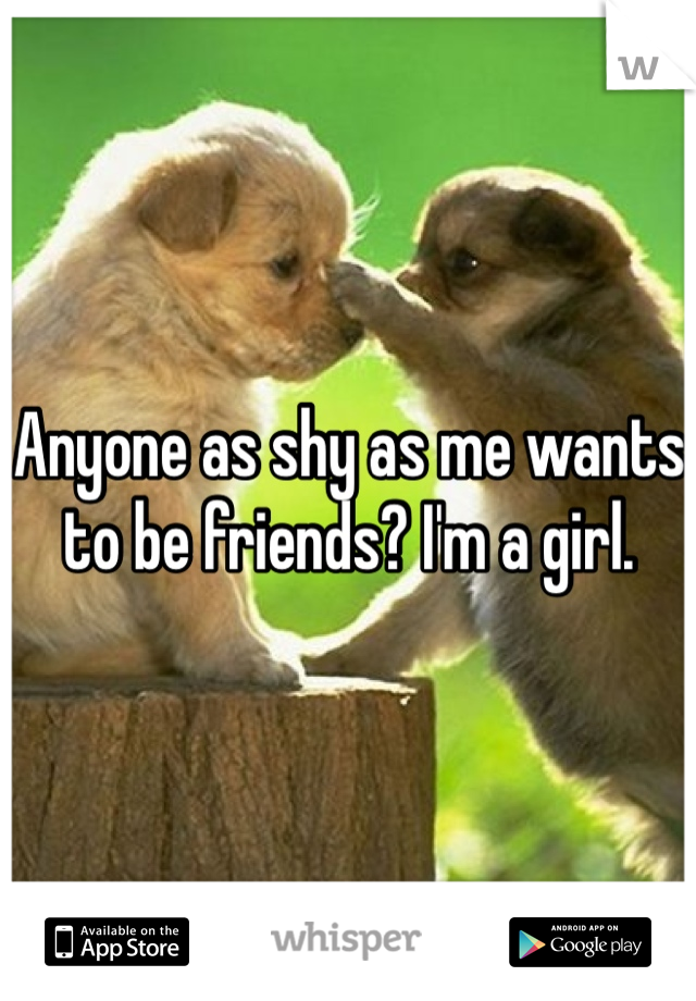 Anyone as shy as me wants to be friends? I'm a girl.