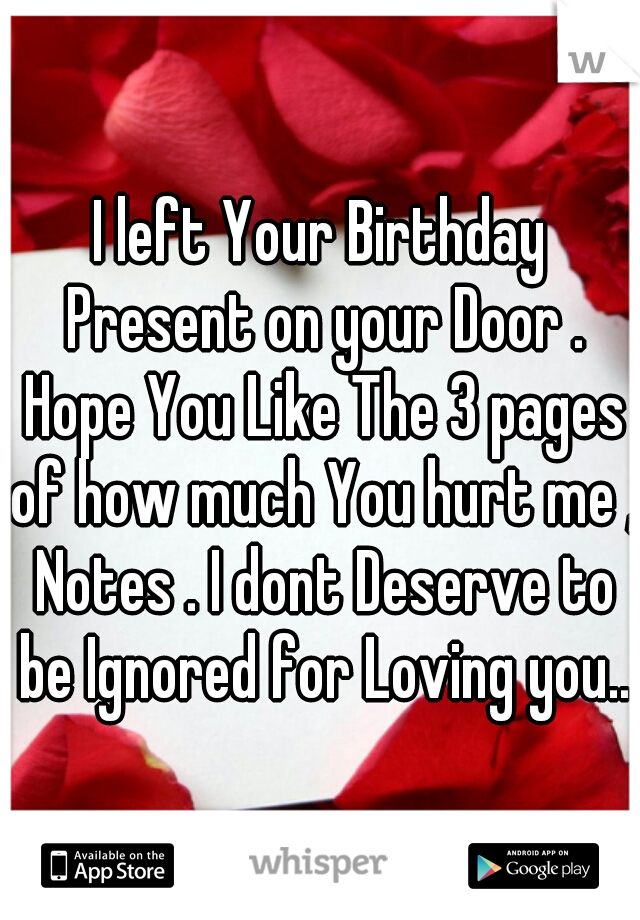 I left Your Birthday Present on your Door . Hope You Like The 3 pages of how much You hurt me , Notes . I dont Deserve to be Ignored for Loving you..