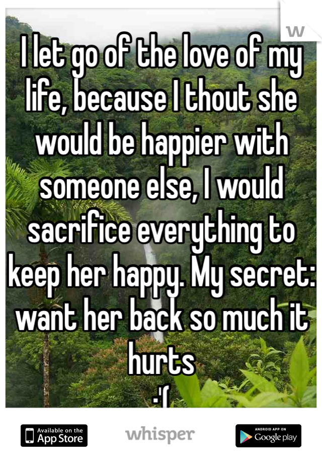 I let go of the love of my life, because I thout she would be happier with someone else, I would sacrifice everything to keep her happy. My secret: want her back so much it hurts  :'(