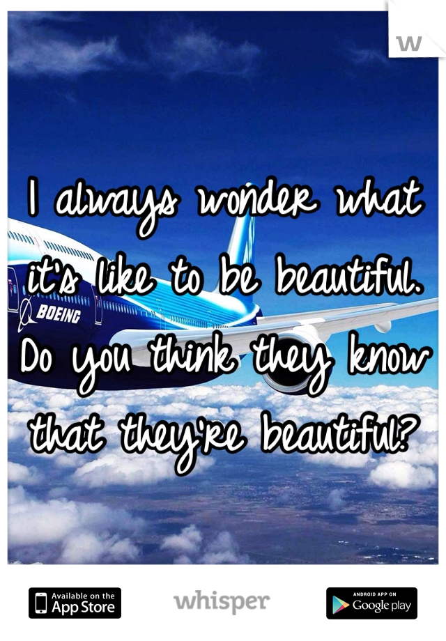 I always wonder what it's like to be beautiful. Do you think they know that they're beautiful?