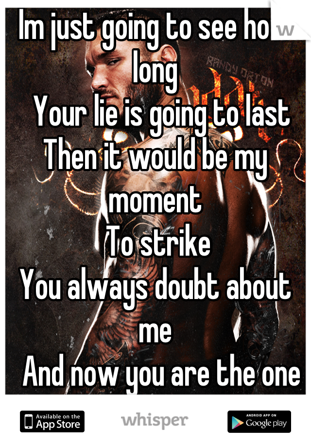 Im just going to see how long    Your lie is going to last Then it would be my moment   To strike You always doubt about me   And now you are the one Screwing up everything    NO MERCY FOR YOU ANY MORE