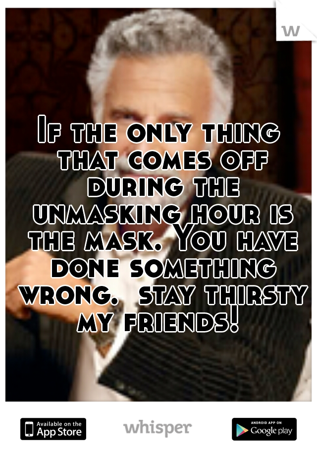 If the only thing that comes off during the unmasking hour is the mask. You have done something wrong.  stay thirsty my friends!