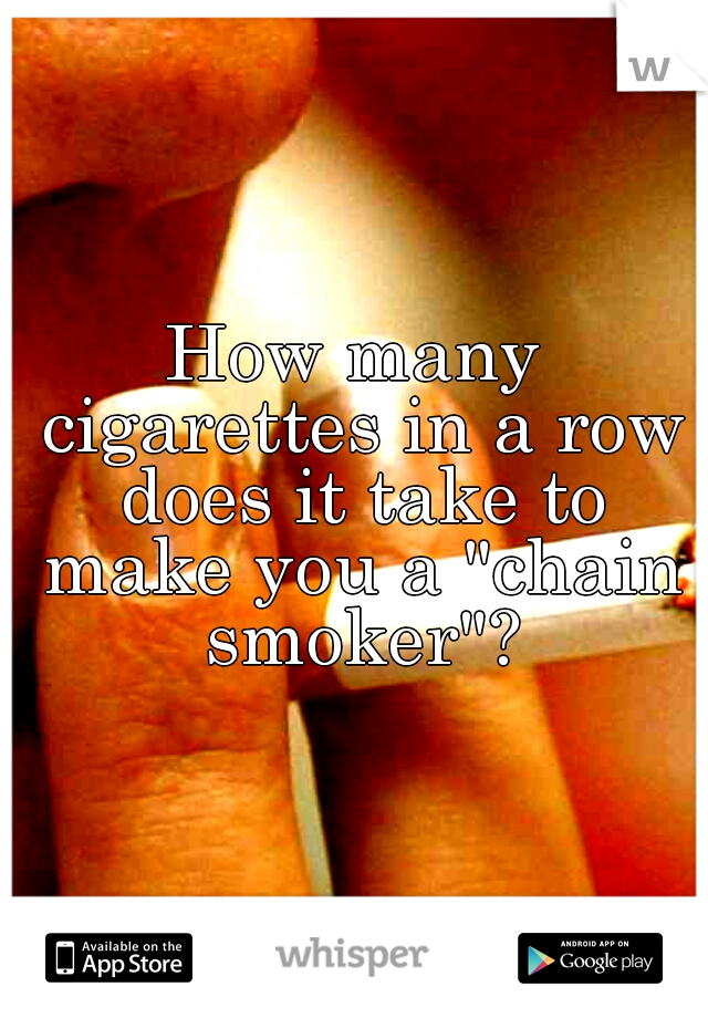 """How many cigarettes in a row does it take to make you a """"chain smoker""""?"""