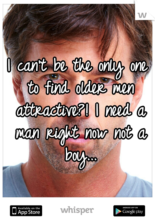 I can't be the only one to find older men attractive?! I need a man right now not a boy...