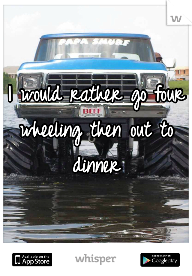 I would rather go four wheeling then out to dinner