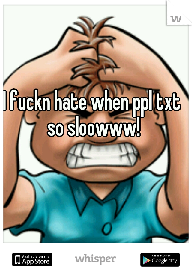 I fuckn hate when ppl txt so sloowww!