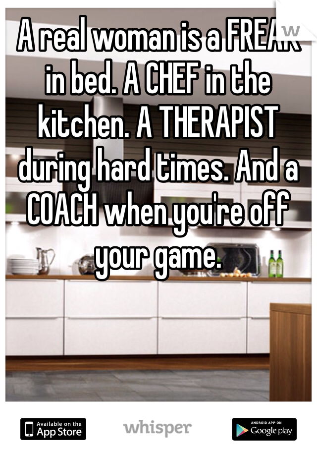 A real woman is a FREAK in bed. A CHEF in the kitchen. A THERAPIST during hard times. And a COACH when you're off your game.