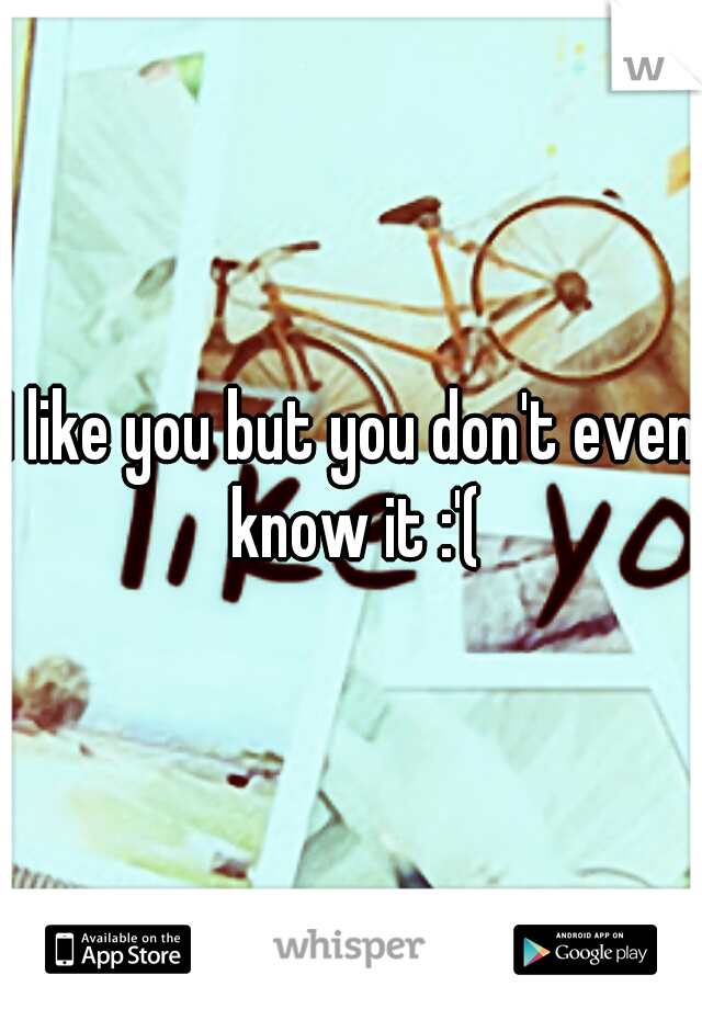 I like you but you don't even know it :'(