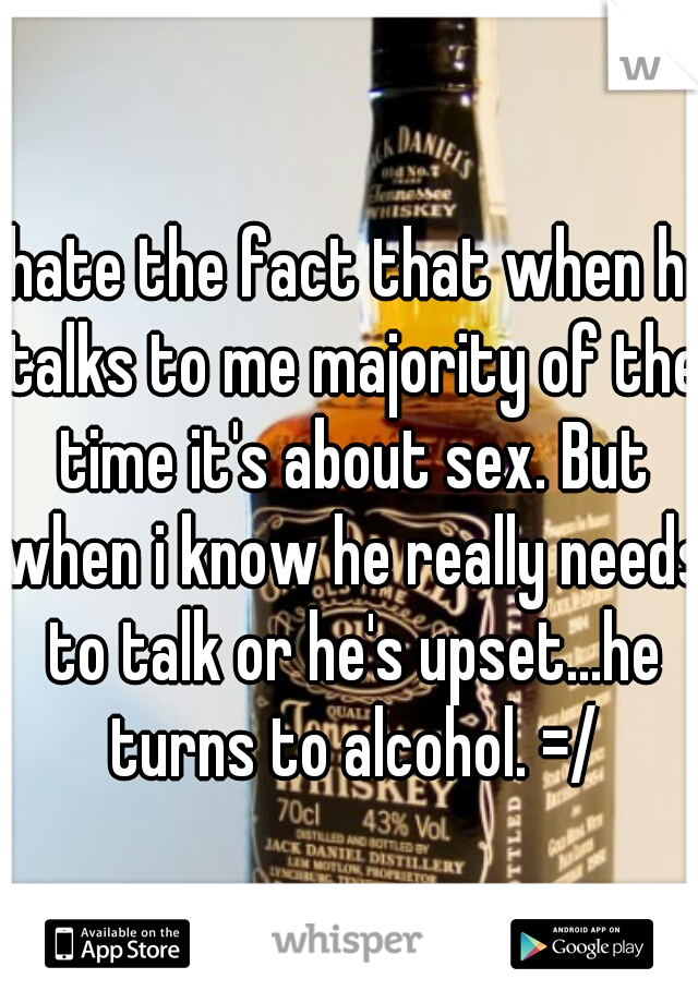 I hate the fact that when he talks to me majority of the time it's about sex. But when i know he really needs to talk or he's upset...he turns to alcohol. =/