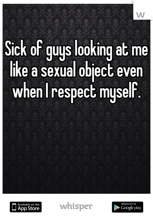 Sick of guys looking at me like a sexual object even when I respect myself.