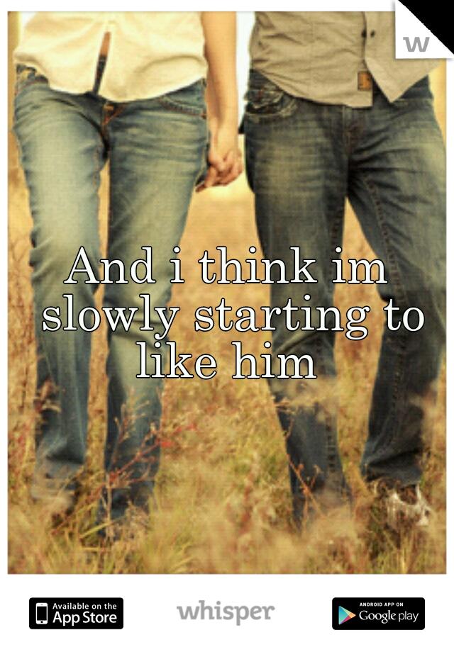 And i think im slowly starting to like him