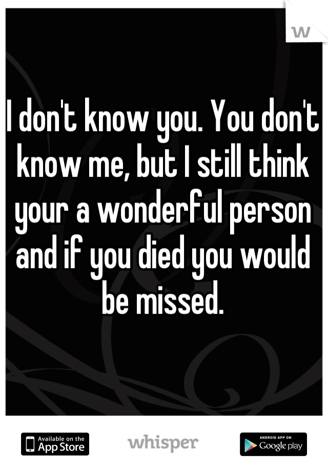I don't know you. You don't know me, but I still think your a wonderful person and if you died you would be missed.