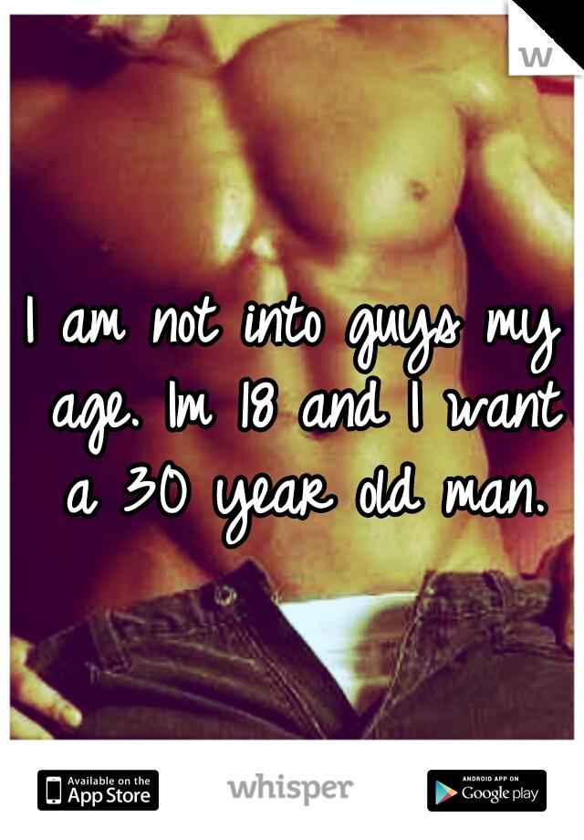 I am not into guys my age. Im 18 and I want a 30 year old man.