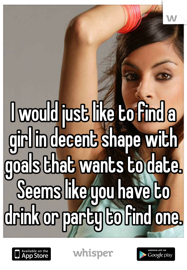 I would just like to find a girl in decent shape with goals that wants to date. Seems like you have to drink or party to find one.