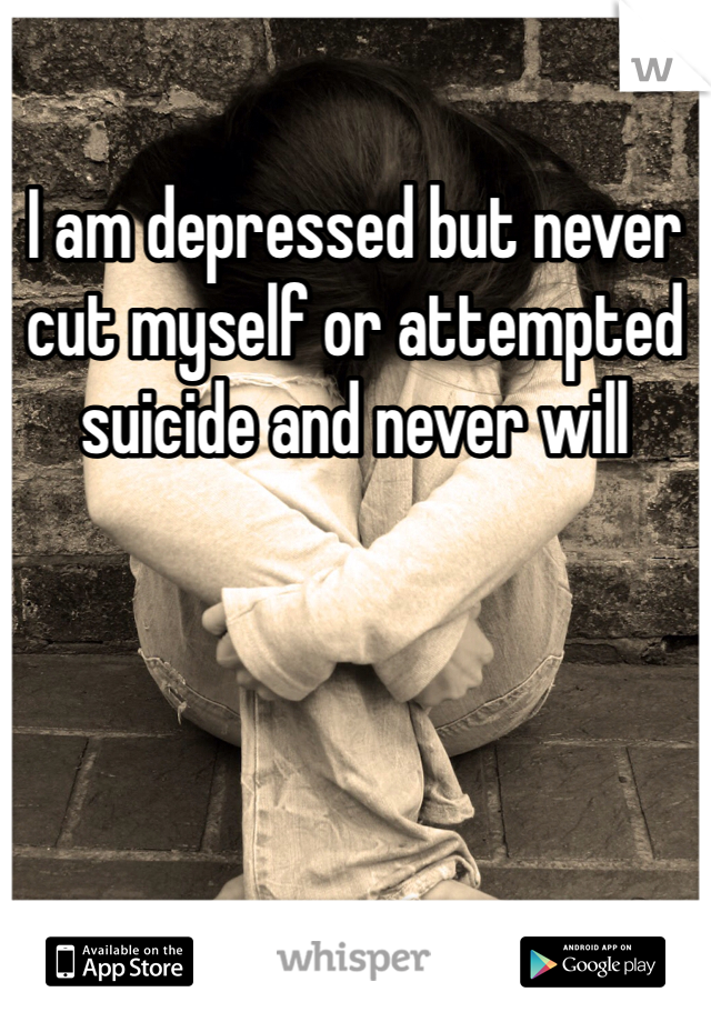 I am depressed but never cut myself or attempted suicide and never will