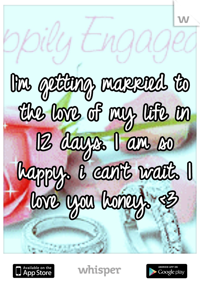 I'm getting married to the love of my life in 12 days. I am so happy. i can't wait. I love you honey. <3
