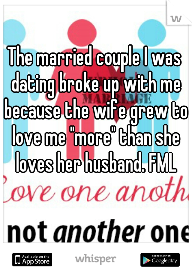 """The married couple I was dating broke up with me because the wife grew to love me """"more"""" than she loves her husband. FML"""