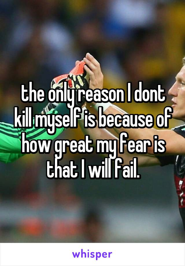 the only reason I dont kill myself is because of how great my fear is that I will fail.