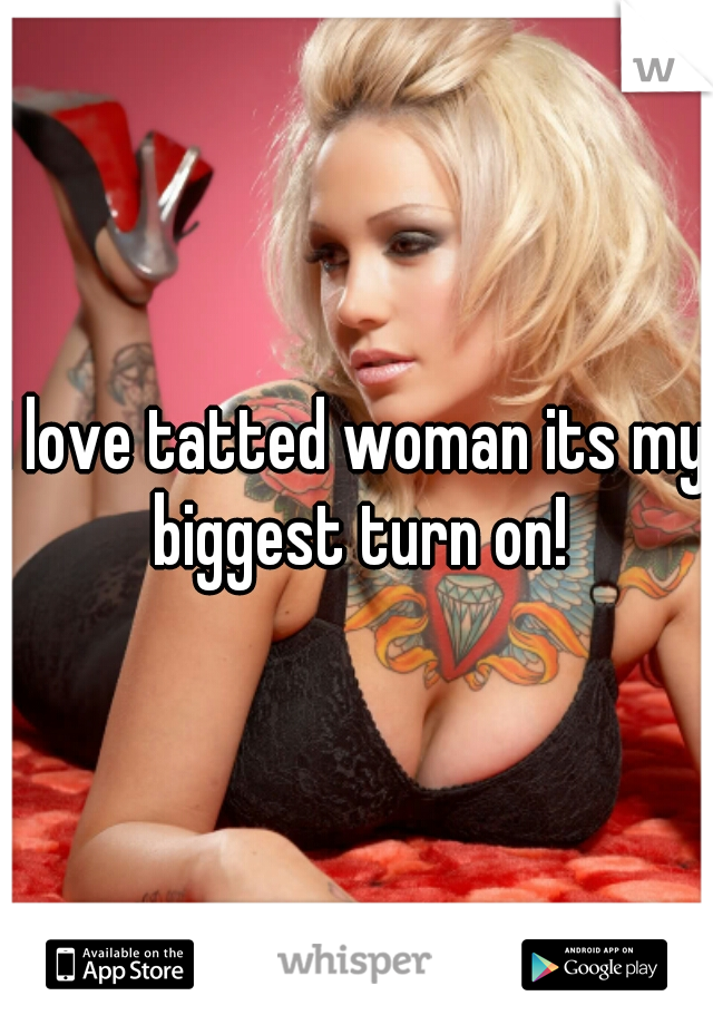 I love tatted woman its my biggest turn on!