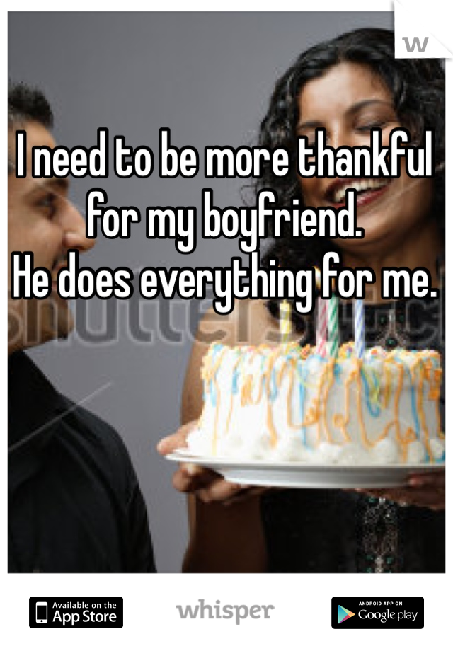 I need to be more thankful for my boyfriend.  He does everything for me.