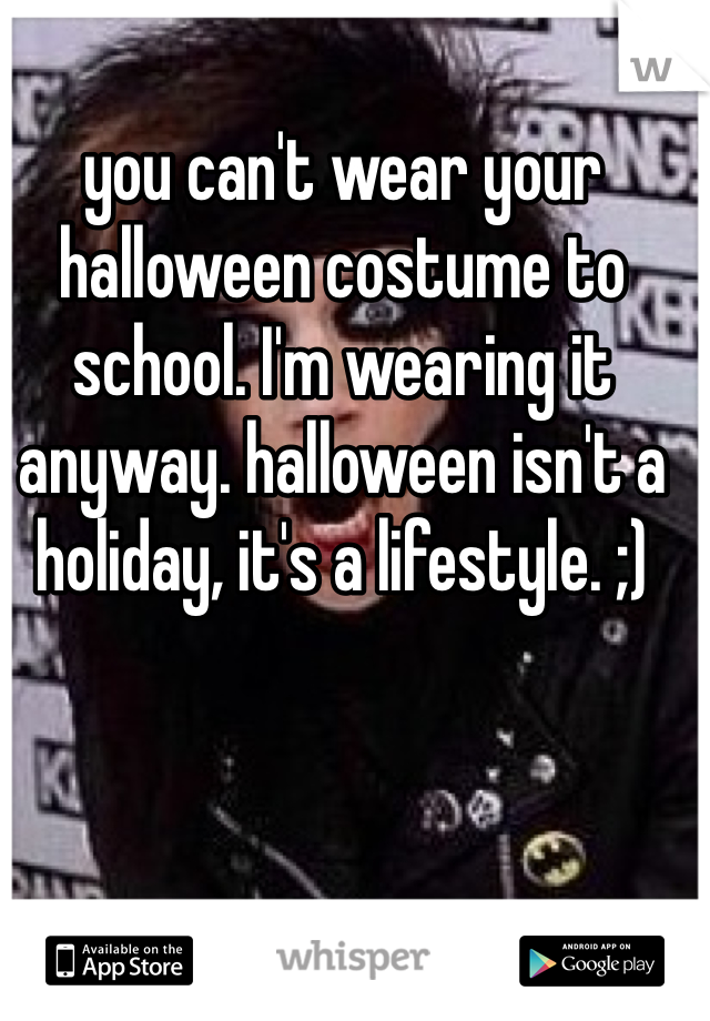 you can't wear your halloween costume to school. I'm wearing it anyway. halloween isn't a holiday, it's a lifestyle. ;)