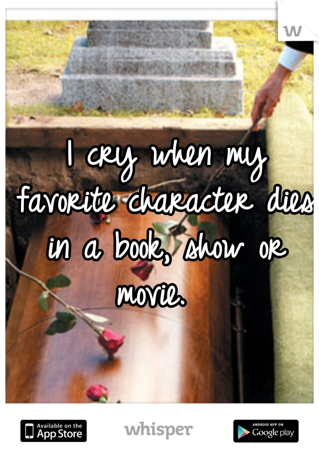 I cry when my favorite character dies in a book, show or movie.