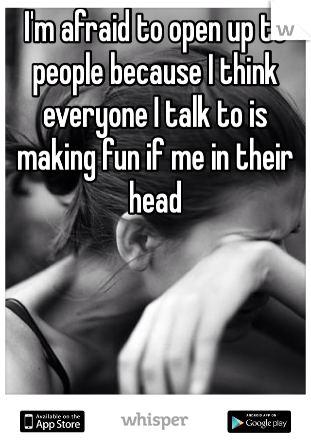 I'm afraid to open up to people because I think everyone I talk to is making fun if me in their head