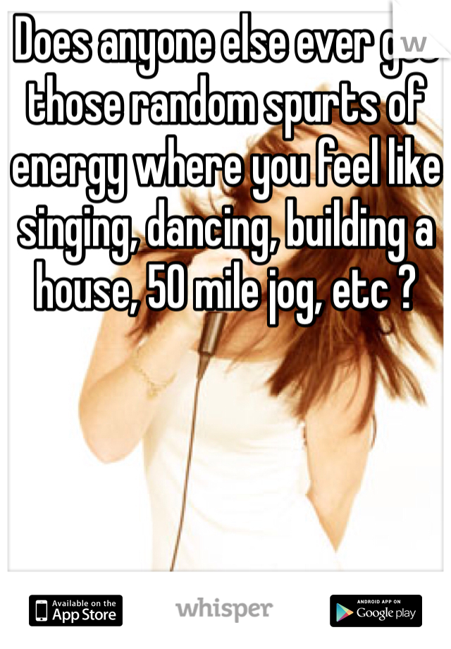 Does anyone else ever get those random spurts of energy where you feel like singing, dancing, building a house, 50 mile jog, etc ?