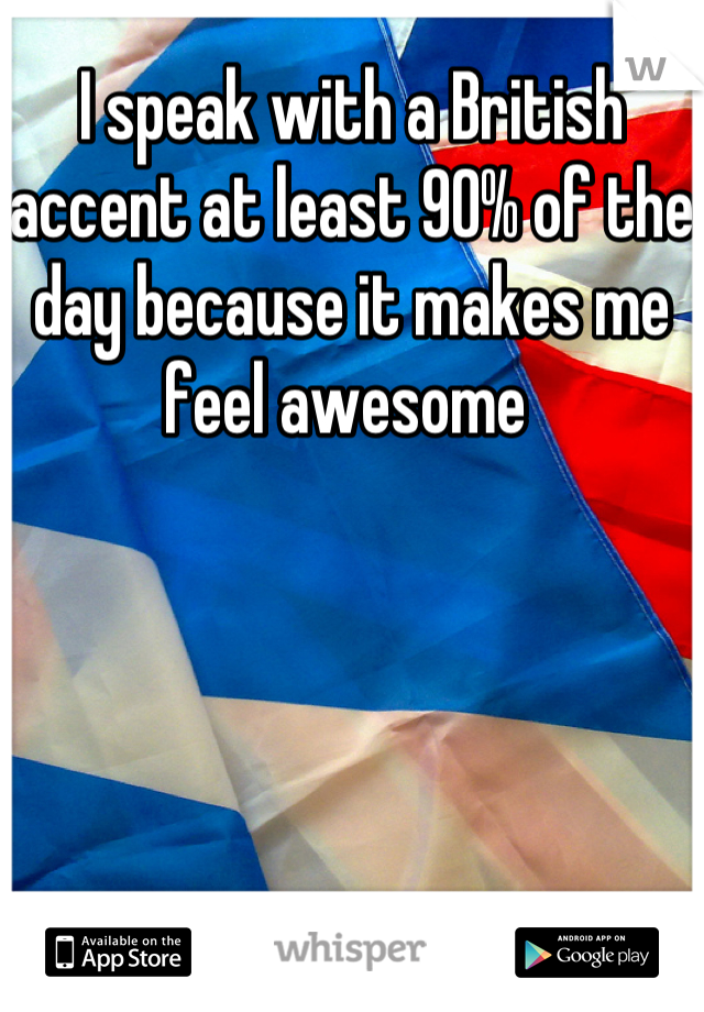 I speak with a British accent at least 90% of the day because it makes me feel awesome