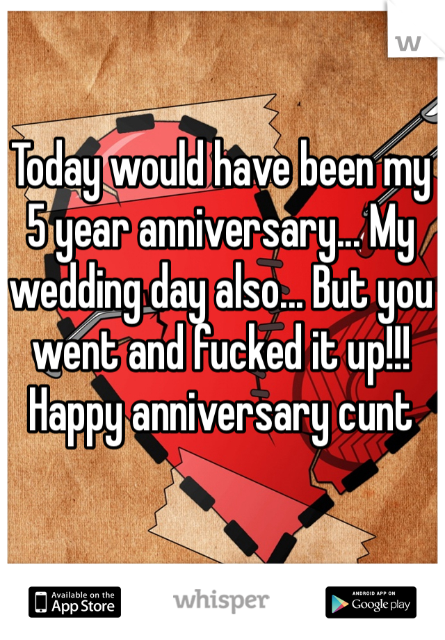 Today would have been my 5 year anniversary... My wedding day also... But you went and fucked it up!!! Happy anniversary cunt