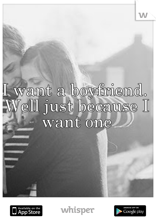 I want a boyfriend. Well just because I want one
