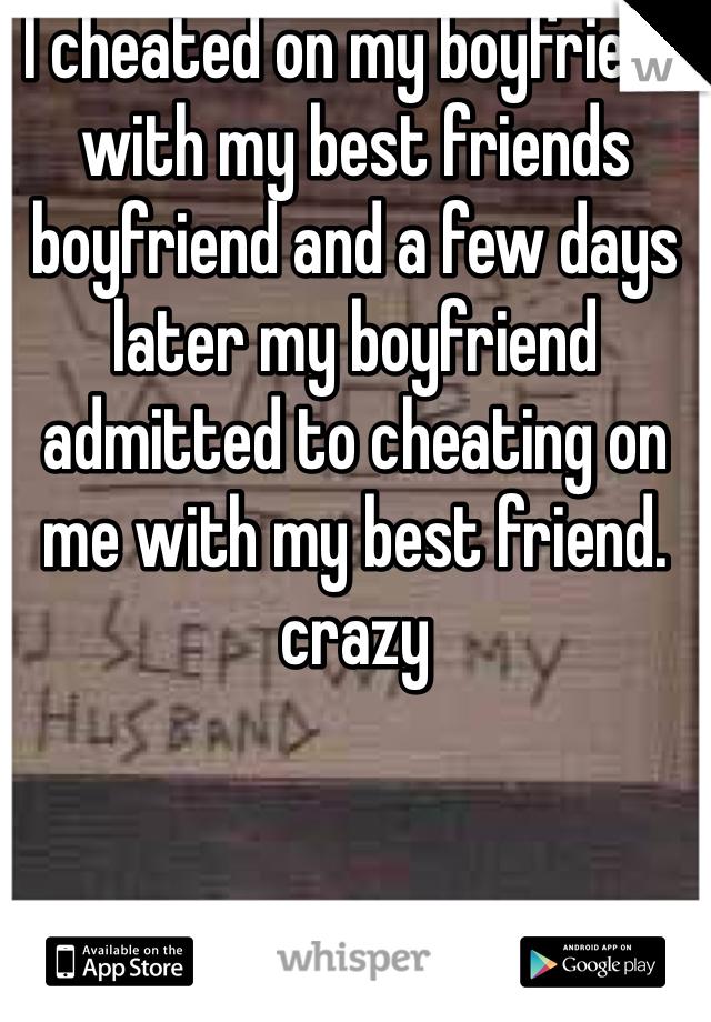 I cheated on my boyfriend with my best friends boyfriend and a few days later my boyfriend admitted to cheating on me with my best friend. crazy