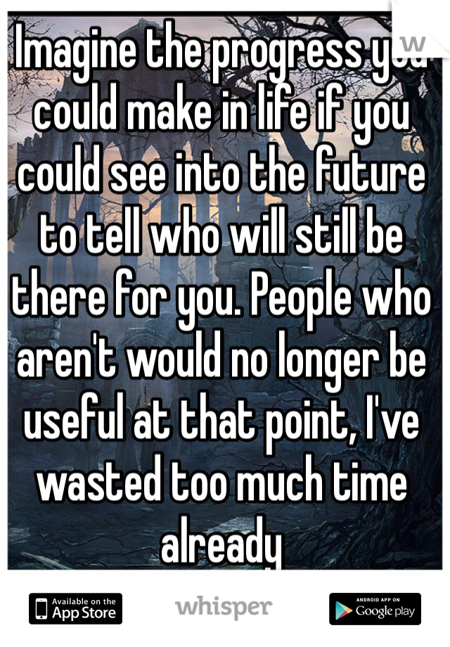 Imagine the progress you could make in life if you could see into the future to tell who will still be there for you. People who aren't would no longer be useful at that point, I've wasted too much time already