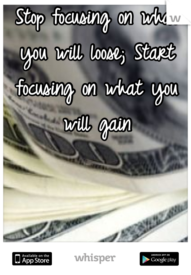 Stop focusing on what you will loose; Start focusing on what you will gain