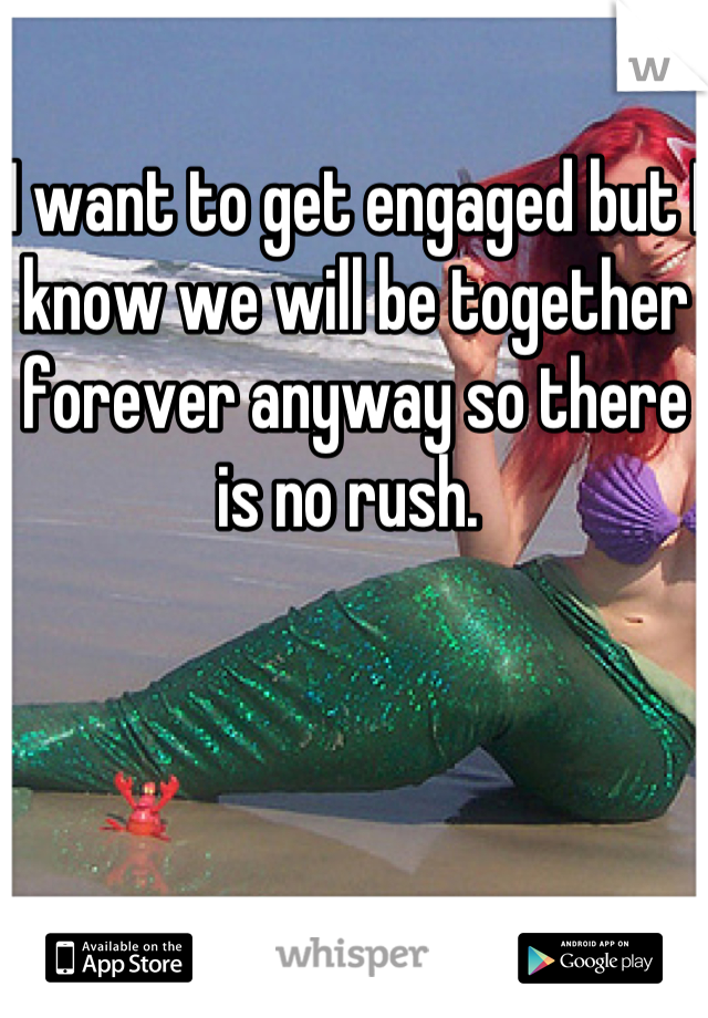 I want to get engaged but I know we will be together forever anyway so there is no rush.