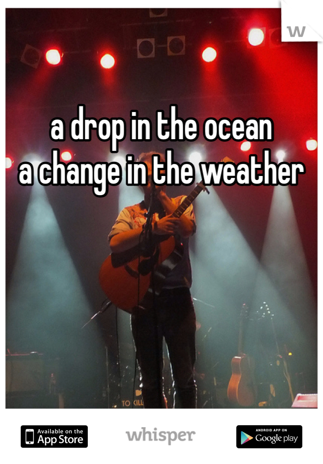 a drop in the ocean  a change in the weather