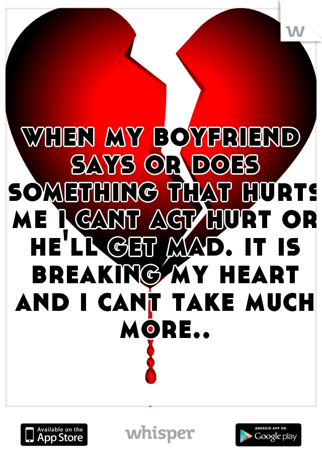 when my boyfriend says or does something that hurts me i cant act hurt or he'll get mad. it is breaking my heart and i cant take much more..