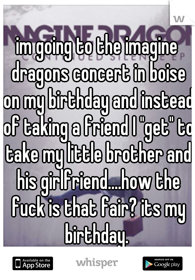 "im going to the imagine dragons concert in boise on my birthday and instead of taking a friend I ""get"" to take my little brother and his girlfriend....how the fuck is that fair? its my birthday."