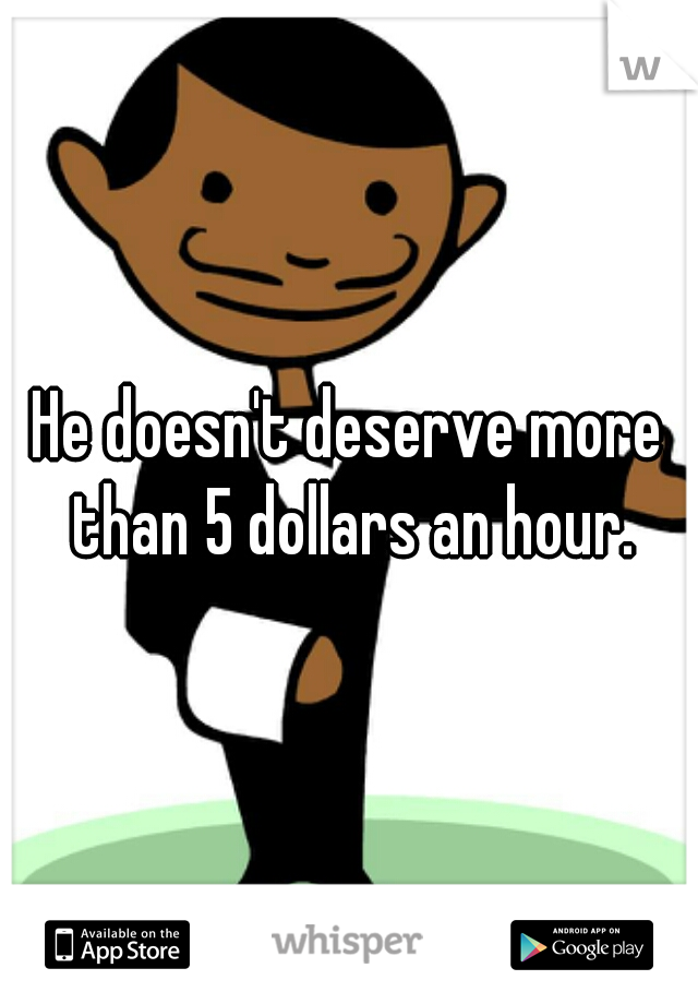 He doesn't deserve more than 5 dollars an hour.
