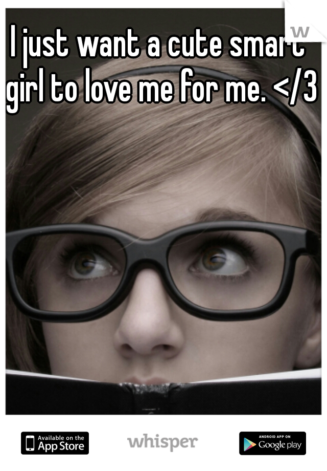 I just want a cute smart girl to love me for me. </3