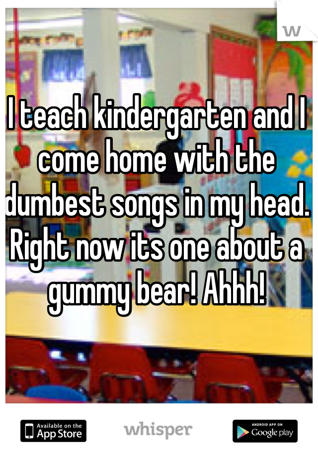 I teach kindergarten and I come home with the dumbest songs in my head. Right now its one about a gummy bear! Ahhh!