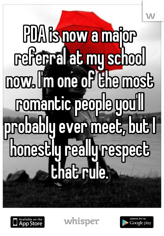 PDA is now a major referral at my school now. I'm one of the most romantic people you'll probably ever meet, but I honestly really respect that rule.