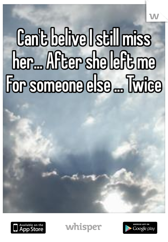 Can't belive I still miss her... After she left me For someone else ... Twice