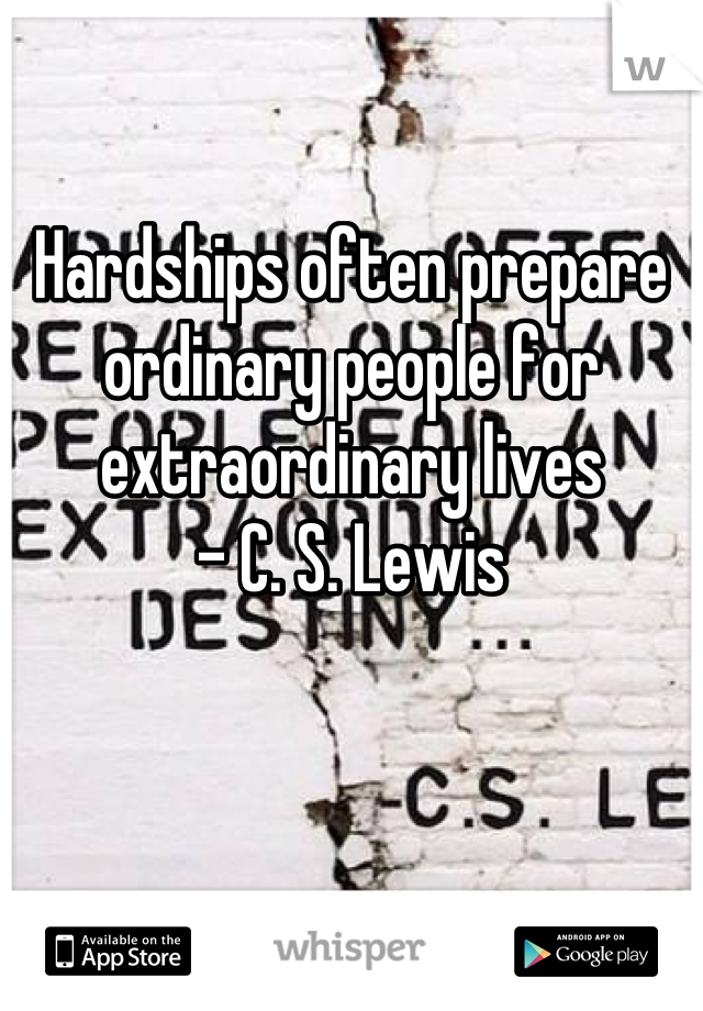 Hardships often prepare ordinary people for extraordinary lives  - C. S. Lewis