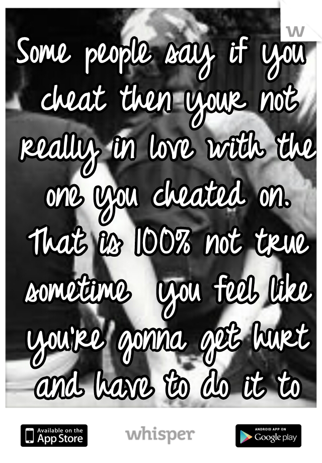 Some people say if you cheat then your not really in love with the one you cheated on. That is 100% not true sometime  you feel like you're gonna get hurt and have to do it to them before they do